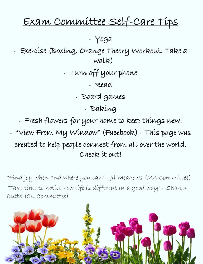 """Exam committee self-care tips: Yoga, Exercise (boxing, Orange Theory workout, Take a walk), Turn off your phone, Read, Board games, Baking, Fresh flowers for your home to keep things new, """"View from my window"""" facebook group-this page was created to help people connect from all over the world. Check it out! """"Find joy when and where you can"""" Jil Meadows (Masters committee) """"Take time to notice how life is different in a good way"""" Sharon Cutts (Clinical Committee)"""