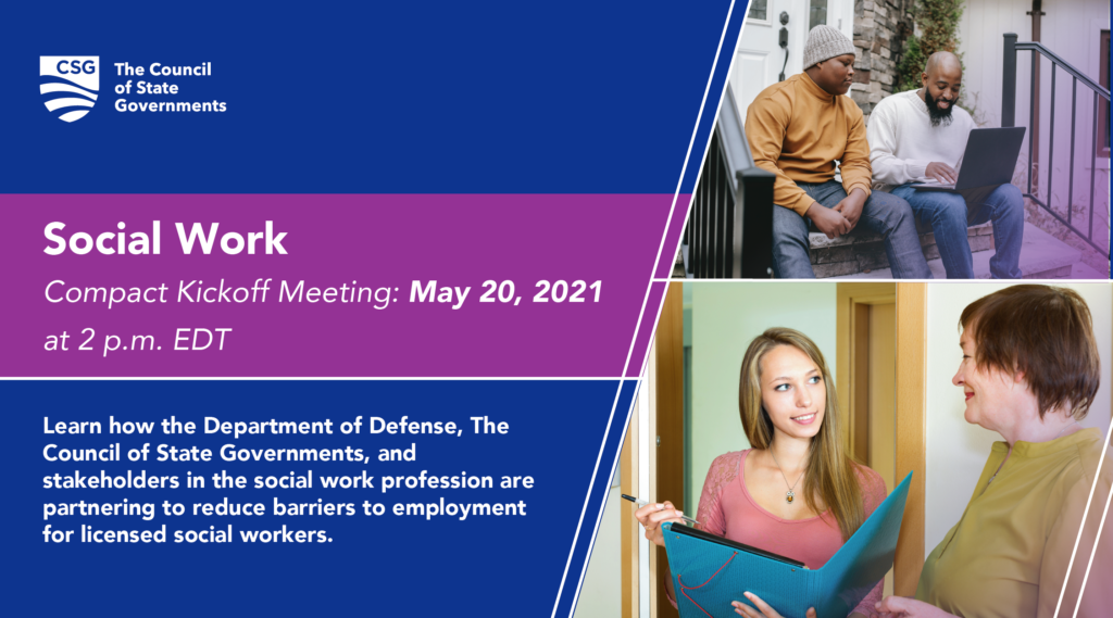 Social Work Compact Kickoff Meeting, May 20, 2021 at 2 p.m. EDT. Learn how the Department of Defense, The council of State Governments, and stakeholders in the social work profession are partnering to reduce barriers to employment for licensed social workers.